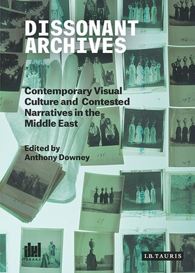 Cover: Dissonant Archives: Contemporary Visual Culture and Contested Narratives in the Middle East, 2015. Edited by Anthony Downey.